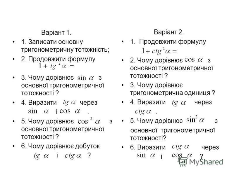 Варіант 1. 1. Записати основну тригонометричну тотожність; 2. Продовжити формулу 3. Чому дорівнює з основної тригонометричної тотожності ? 4. Виразити через і. 5. Чому дорівнює з основної тригонометричної тотожності ? 6. Чому дорівнює добуток і ? Вар