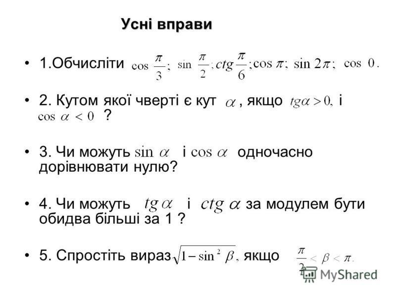 Усні вправи 1.Обчисліти 2. Кутом якої чверті є кут, якщо і ? 3. Чи можуть і одночасно дорівнювати нулю? 4. Чи можуть і за модулем бути обидва більші за 1 ? 5. Спростіть вираз якщо