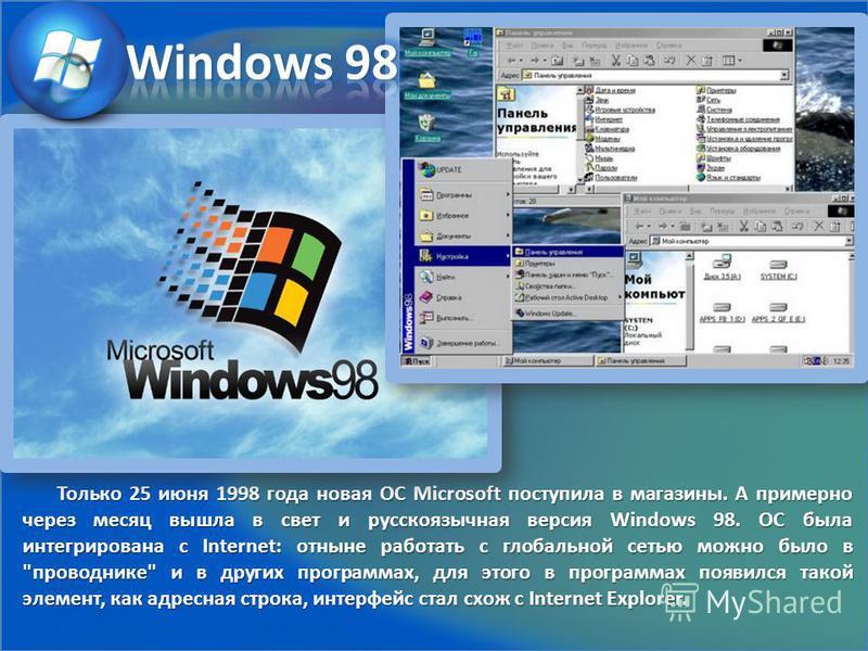 Только 25 июня 1998 года новая ОС Microsoft поступила в магазины. А примерно через месяц вышла в свет и русскоязычная версия Windows 98. ОС была интегрирована с Internet: отныне работать с глобальной сетью можно было в