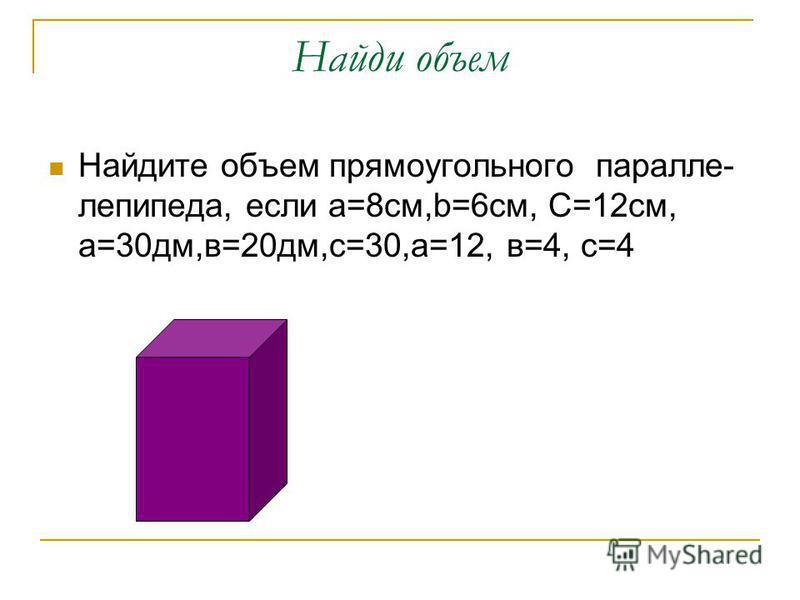 Найди объем Найдите объем прямоугольного параллелепипеда, если а=8 см,b=6 см, C=12 см, а=30 дм,в=20 дм,с=30,а=12, в=4, с=4