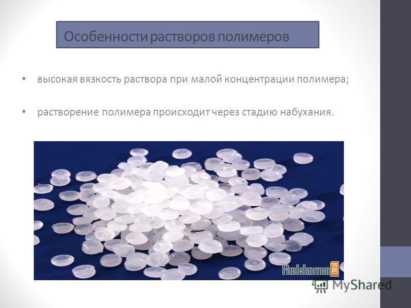 Особенности растворов полимеров высокая вязкость раствора при малой концентрации полимера; растворение полимера происходит через стадию набухания.
