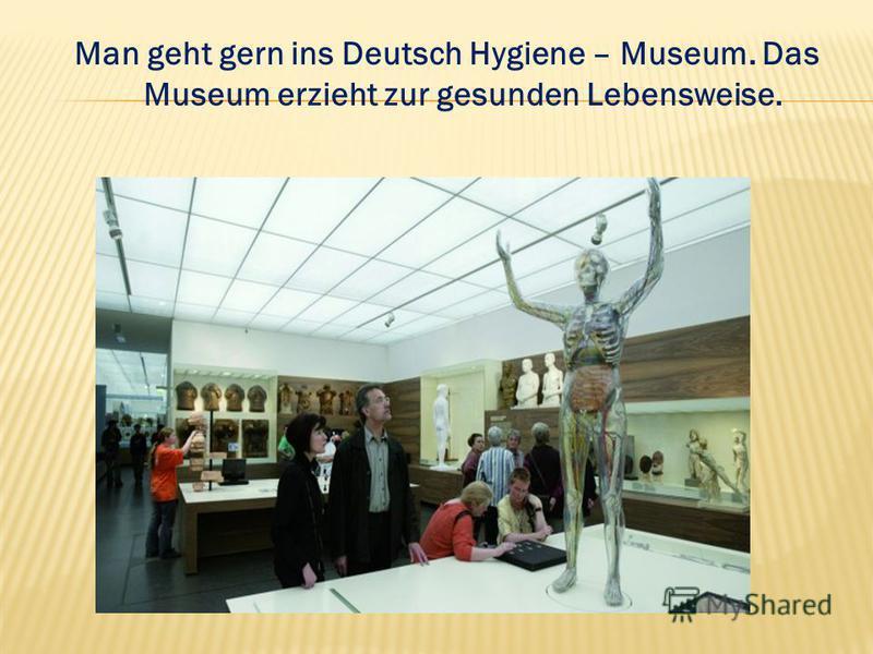 Man geht gern ins Deutsch Hygiene – Museum. Das Museum erzieht zur gesunden Lebensweise.