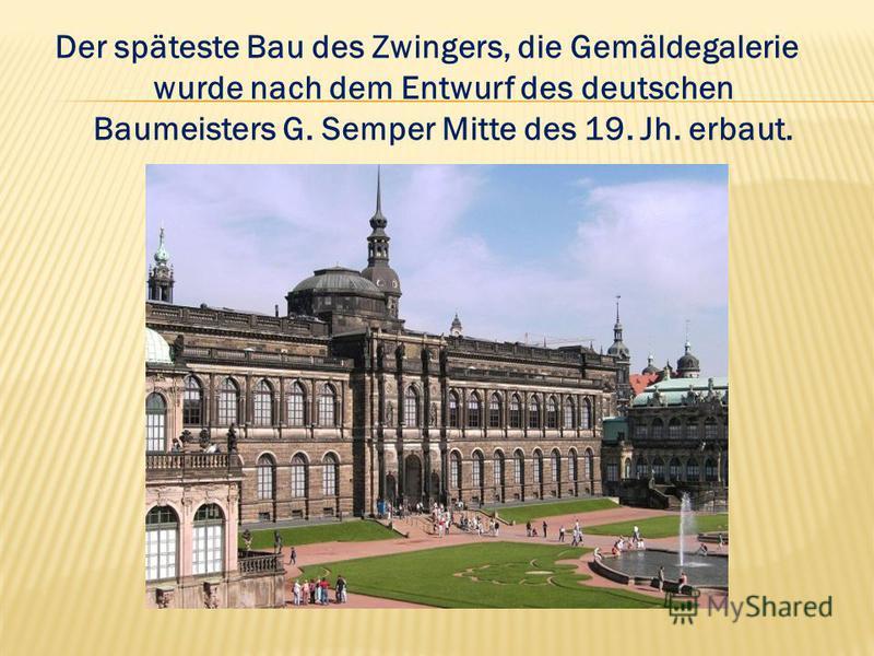 Der späteste Bau des Zwingers, die Gemäldegalerie wurde nach dem Entwurf des deutschen Baumeisters G. Semper Mitte des 19. Jh. erbaut.