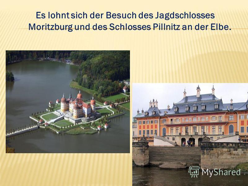 Es lohnt sich der Besuch des Jagdschlosses Moritzburg und des Schlosses Pillnitz an der Elbe.