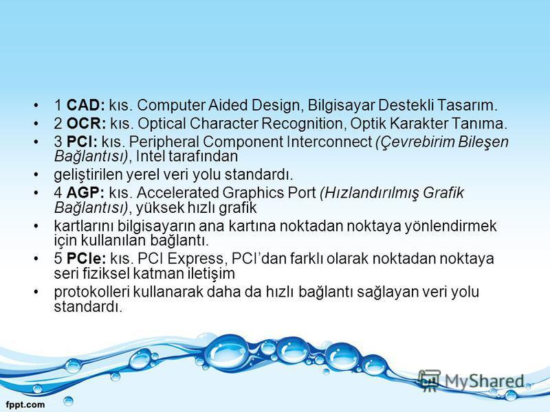 1 CAD: kıs. Computer Aided Design, Bilgisayar Destekli Tasarım. 2 OCR: kıs. Optical Character Recognition, Optik Karakter Tanıma. 3 PCI: kıs. Peripheral Component Interconnect (Çevrebirim Bileşen Bağlantısı), Intel tarafından geliştirilen yerel veri