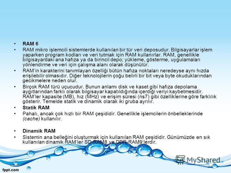 RAM 6 RAM mikro işlemcili sistemlerde kullanılan bir tür veri deposudur. Bilgisayarlar işlem yaparken program kodları ve veri tutmak için RAM kullanırlar. RAM, genellikle bilgisayardaki ana hafıza ya da birincil depo; yükleme, gösterme, uygulamaları