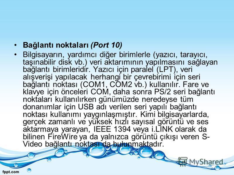 Bağlantı noktaları (Port 10) Bilgisayarın, yardımcı diğer birimlerle (yazıcı, tarayıcı, taşınabilir disk vb.) veri aktarımının yapılmasını sağlayan bağlantı birimleridir. Yazıcı için paralel (LPT), veri alışverişi yapılacak herhangi bir çevrebirimi i