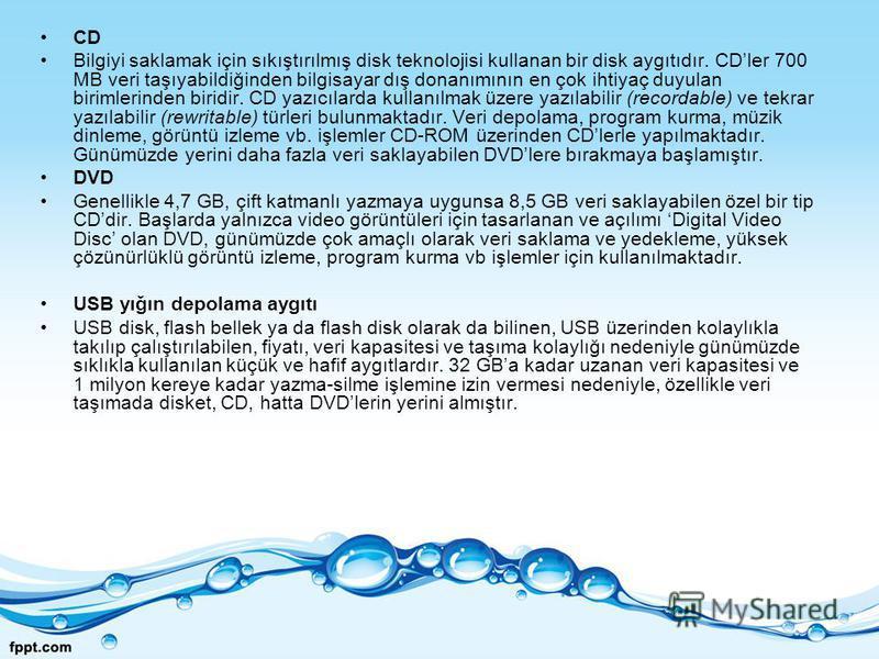 CD Bilgiyi saklamak için sıkıştırılmış disk teknolojisi kullanan bir disk aygıtıdır. CDler 700 MB veri taşıyabildiğinden bilgisayar dış donanımının en çok ihtiyaç duyulan birimlerinden biridir. CD yazıcılarda kullanılmak üzere yazılabilir (recordable