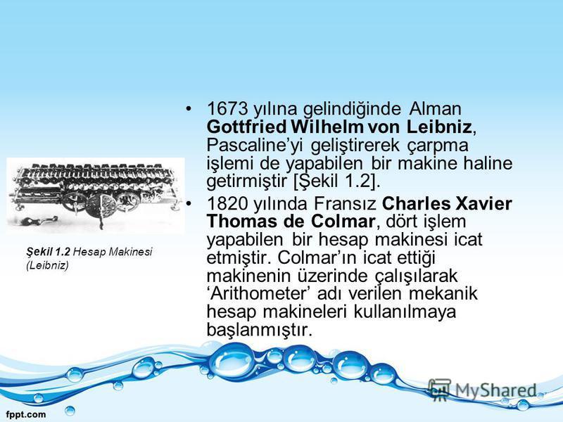 1673 yılına gelindiğinde Alman Gottfried Wilhelm von Leibniz, Pascalineyi geliştirerek çarpma işlemi de yapabilen bir makine haline getirmiştir [Şekil 1.2]. 1820 yılında Fransız Charles Xavier Thomas de Colmar, dört işlem yapabilen bir hesap makinesi