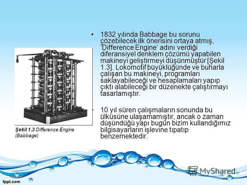1832 yılında Babbage bu sorunu çözebilecek ilk önerisini ortaya atmış, Difference Engine adını verdiği diferansiyel denklem çözümü yapabilen makineyi geliştirmeyi düşünmüştür [Şekil 1.3]. Lokomotif büyüklüğünde ve buharla çalışan bu makineyi, program
