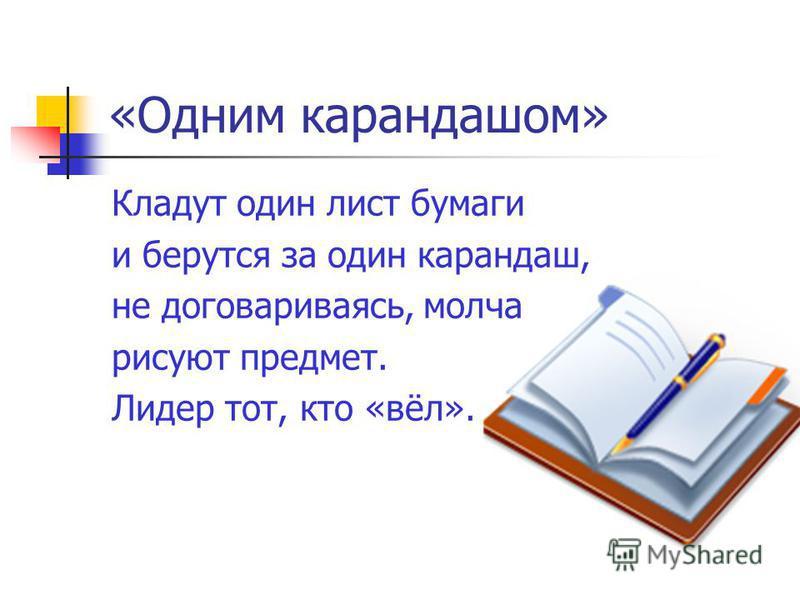 «Одним карандашом» Кладут один лист бумаги и берутся за один карандаш, не договариваясь, молча рисуют предмет. Лидер тот, кто «вёл».