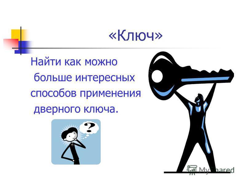 «Ключ» Найти как можно больше интересных способов применения дверного ключа.