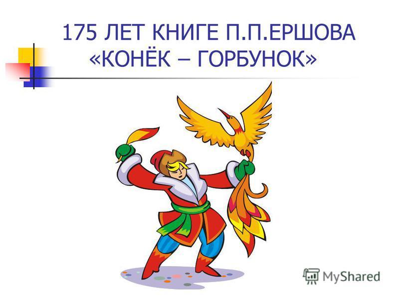 175 ЛЕТ КНИГЕ П.П.ЕРШОВА «КОНЁК – ГОРБУНОК»
