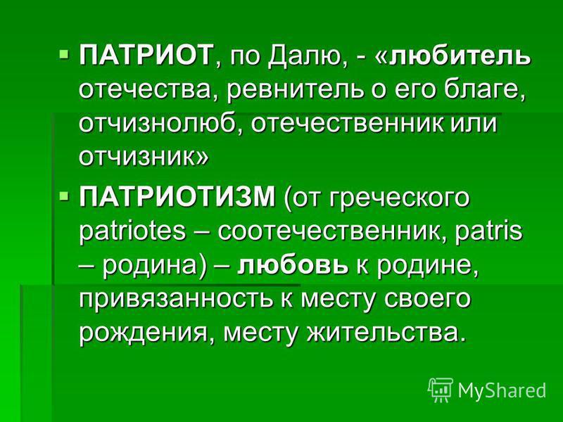 ПАТРИОТ, по Далю, - «любитель отечества, ревнитель о его благе, отчизнолюб, отечественник или отчизник» ПАТРИОТ, по Далю, - «любитель отечества, ревнитель о его благе, отчизнолюб, отечественник или отчизник» ПАТРИОТИЗМ (от греческого patriotes – соот