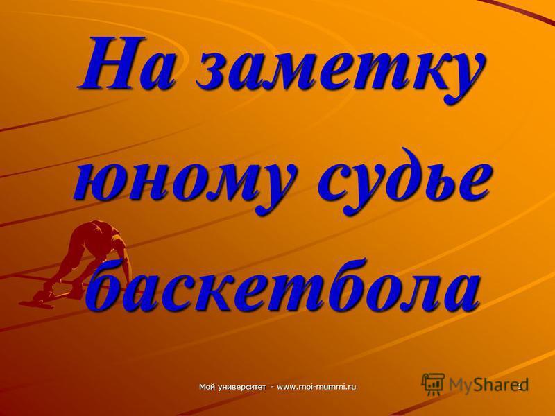 Мой университет - www.moi-mummi.ru 1 На заметку юному судье баскетбола