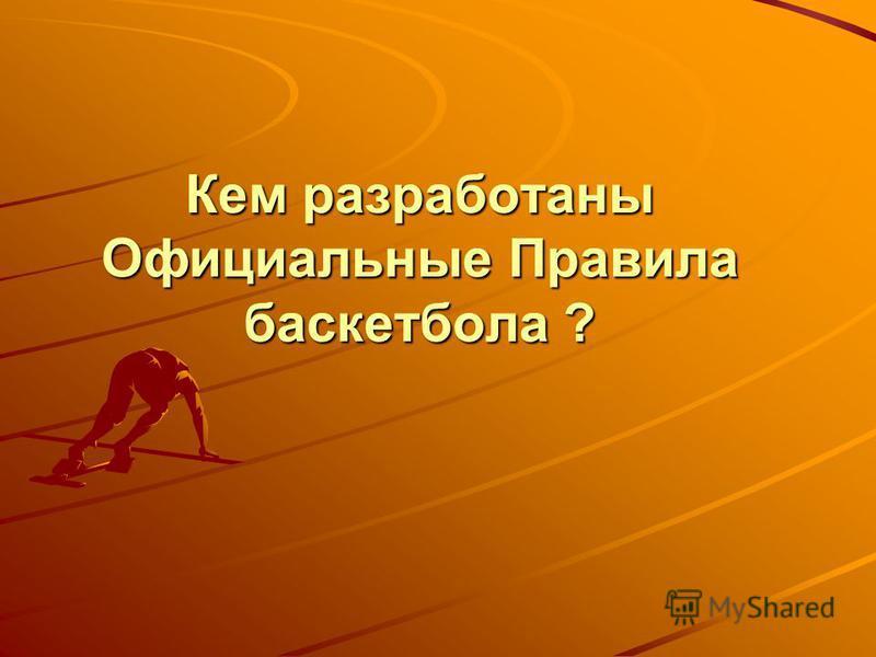 Кем разработаны Официальные Правила баскетбола ?