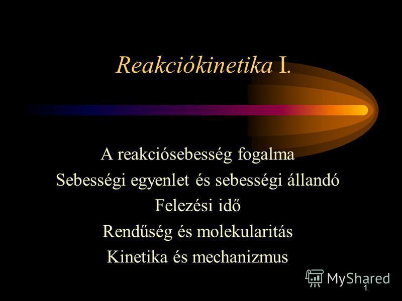 1 Reakciókinetika I. A reakciósebesség fogalma Sebességi egyenlet és sebességi állandó Felezési idő Rendűség és molekularitás Kinetika és mechanizmus
