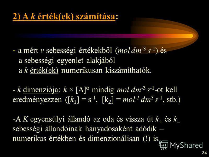34 2) A k érték(ek) számítása: - a mért v sebességi értékekből (mol dm -3 s -1 ) és a sebességi egyenlet alakjából a k érték(ek) numerikusan kiszámíthatók. - k dimenziója: k × [A] α mindig mol dm -3 s -1 -ot kell eredményezzen ([k 1 ] = s -1, [k 2 ]