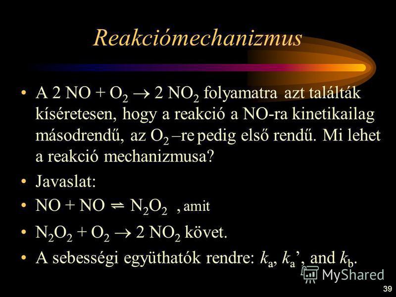 39 Reakciómechanizmus A 2 NO + O 2 2 NO 2 folyamatra azt találták kíséretesen, hogy a reakció a NO-ra kinetikailag másodrendű, az O 2 –re pedig első rendű. Mi lehet a reakció mechanizmusa? Javaslat: NO + NO N 2 O 2, amit N 2 O 2 + O 2 2 NO 2 követ. A