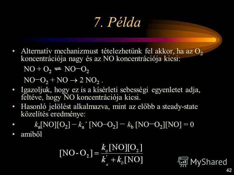 42 7. Példa Alternatív mechanizmust tételezhetünk fel akkor, ha az O 2 koncentrációja nagy és az NO koncentrációja kicsi: NO + O 2 NO O 2 NO O 2 + NO 2 NO 2. Igazoljuk, hogy ez is a kísérleti sebességi egyenletet adja, feltéve, hogy NO koncentrációja