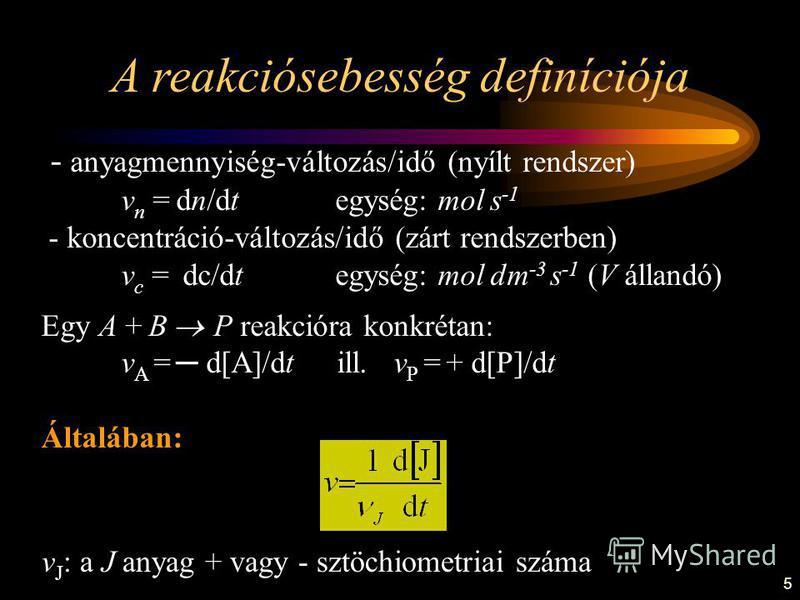 5 - anyagmennyiség-változás/idő (nyílt rendszer) v n = dn/dt egység: mol s -1 - koncentráció-változás/idő (zárt rendszerben) v c = dc/dt egység: mol dm -3 s -1 (V állandó) Egy A + B P reakcióra konkrétan: v A = d[A]/dt ill. v P = + d[P]/dt Általában: