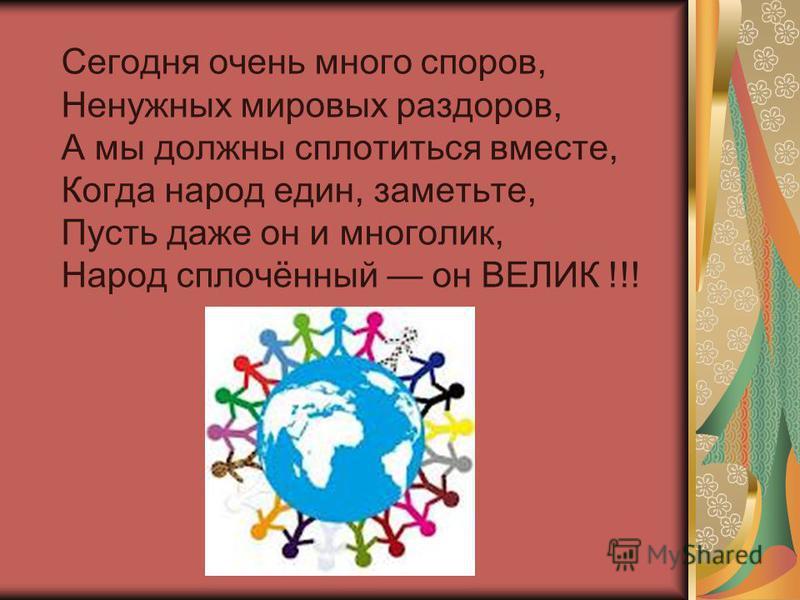 Сегодня очень много споров, Ненужных мировых раздоров, А мы должны сплотиться вместе, Когда народ един, заметьте, Пусть даже он и многолик, Народ сплочённый он ВЕЛИК !!!