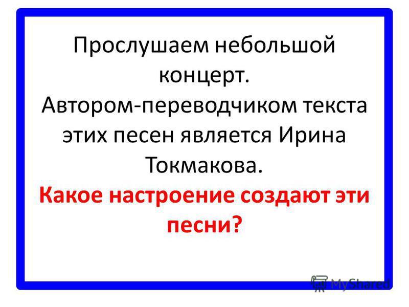 Прослушаем небольшой концерт. Автором-переводчиком текста этих песен является Ирина Токмакова. Какое настроение создают эти песни?