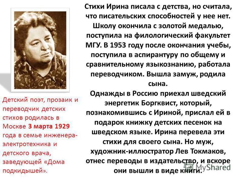 Детский поэт, прозаик и переводчик детских стихов родилась в Москве 3 марта 1929 года в семье инженера- электротехника и детского врача, заведующей «Дома подкидышей ». Стихи Ирина писала с детства, но считала, что писательских способностей у нее нет.