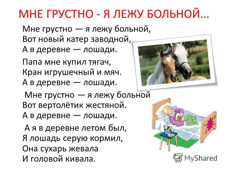 МНЕ ГРУСТНО - Я ЛЕЖУ БОЛЬНОЙ... Мне грустно я лежу больной, Вот новый катер заводной, А в деревне лошади. Папа мне купил тягач, Кран игрушечный и мяч. А в деревне лошади. Мне грустно я лежу больной. Вот вертолётик жестяной. А в деревне лошади. А я в