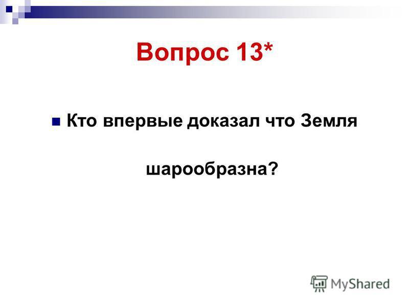 Вопрос 13* Кто впервые доказал что Земля шарообразна?