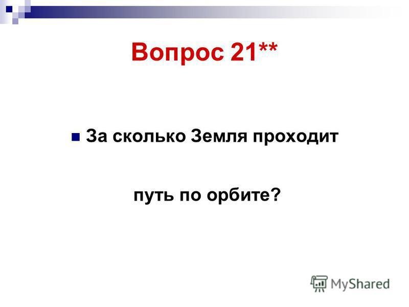 Вопрос 21** За сколько Земля проходит путь по орбите?