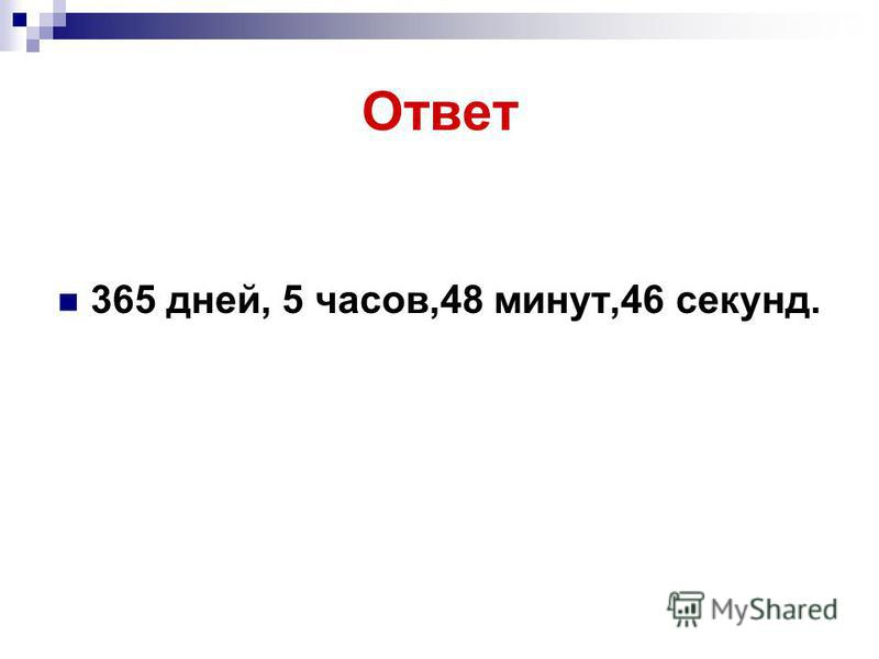 Ответ 365 дней, 5 часов,48 минут,46 секунд.
