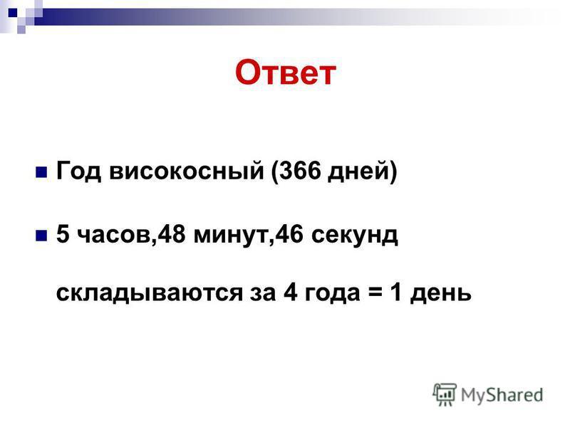 Ответ Год високосный (366 дней) 5 часов,48 минут,46 секунд складываются за 4 года = 1 день