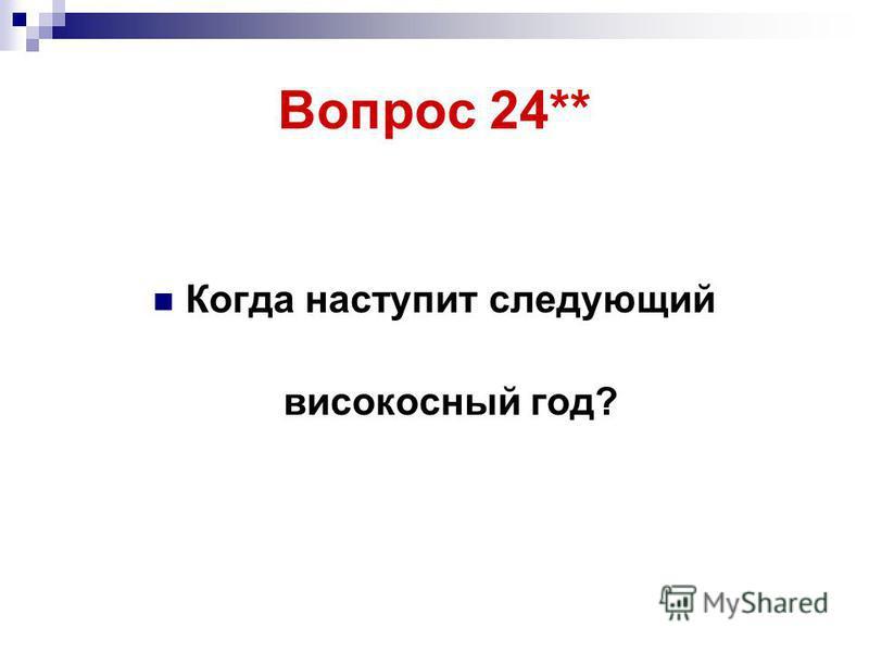 Вопрос 24** Когда наступит следующий високосный год?