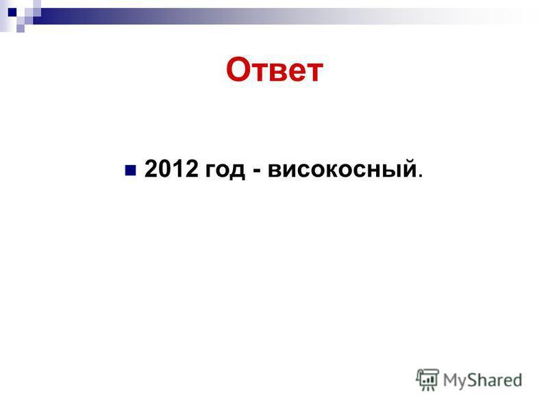 Ответ 2012 год - високосный.