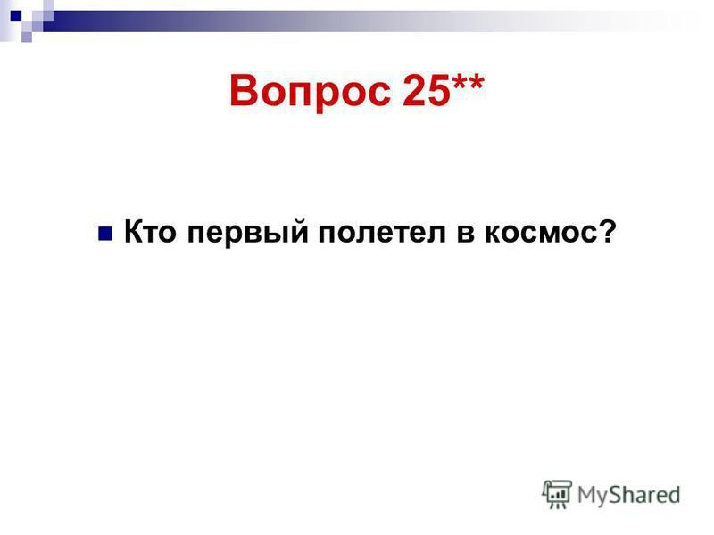 Вопрос 25** Кто первый полетел в космос?