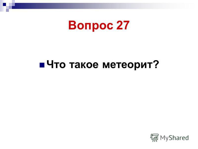Что такое метеорит? Вопрос 27