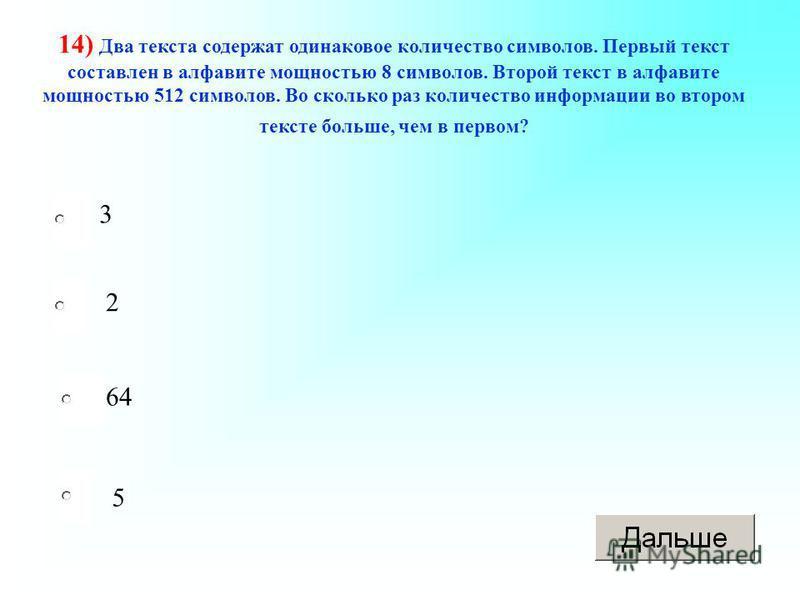 3 64 5 2 14) Два текста содержат одинаковое количество символов. Первый текст составлен в алфавите мощностью 8 символов. Второй текст в алфавите мощностью 512 символов. Во сколько раз количество информации во втором тексте больше, чем в первом?