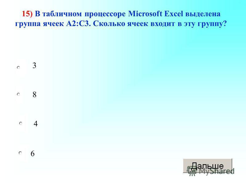 6 15) В табличном процессоре Microsoft Excel выделена группа ячеек А2:С3. Сколько ячеек входит в эту группу? 8 4 3