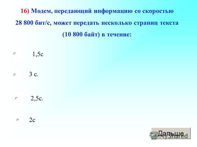 16) Модем, передающий информацию со скоростью 28 800 бит/с, может передать несколько страниц текста (10 800 байт) в течение: 1,5 с 3 с. 2,5 с. 2 с
