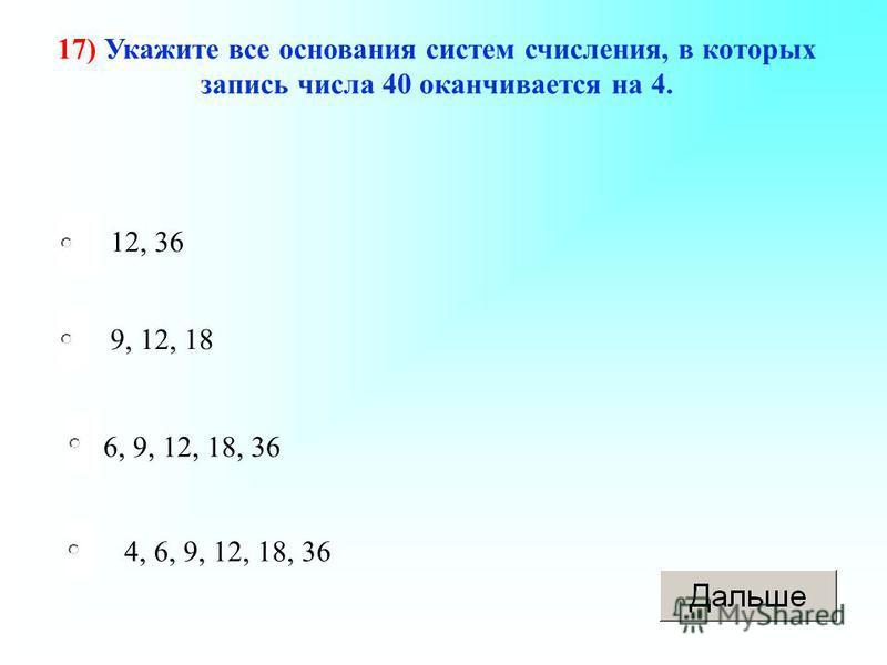6, 9, 12, 18, 36 9, 12, 18 4, 6, 9, 12, 18, 36 12, 36 17) Укажите все основания систем счисления, в которых запись числа 40 оканчивается на 4.