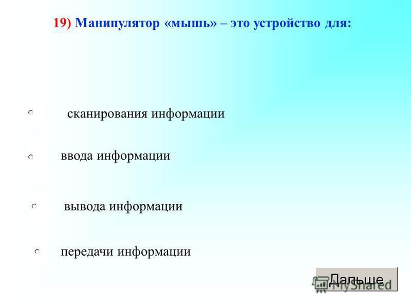 19) Манипулятор «мышь» – это устройство для: сканирования информации ввода информации вывода информации передачи информации