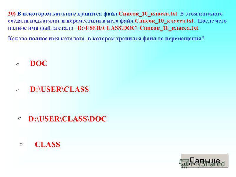 CLASS 20) В некотором каталоге хранится файл Список_10_класса.txt. В этом каталоге создали подкаталог и переместили в него файл Список_10_класса.txt. После чего полное имя файла стало D:\USER\CLASS\DOC\ Список_10_класса.txt. Каково полное имя каталог