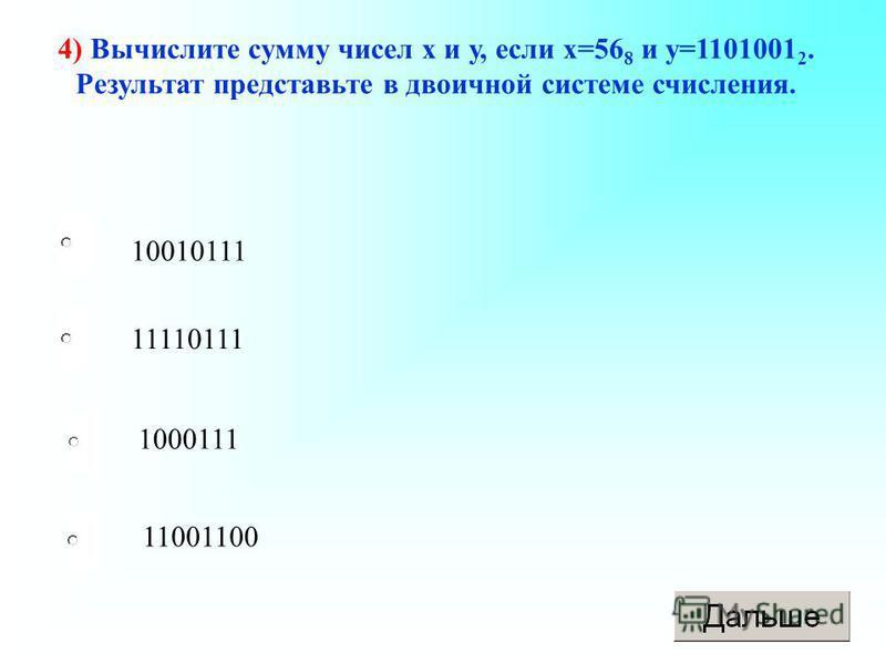 10010111 1000111 11001100 11110111 4) Вычислите сумму чисел х и у, если х=56 8 и у=1101001 2. Результат представьте в двоичной системе счисления.