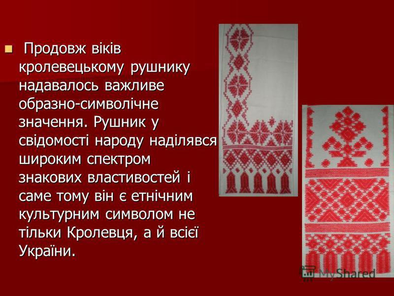 Продовж віків кролевецькому рушнику надавалось важливе образно-символічне значення. Рушник у свідомості народу наділявся широким спектром знакових властивостей і саме тому він є етнічним культурним символом не тільки Кролевця, а й всієї України. Прод