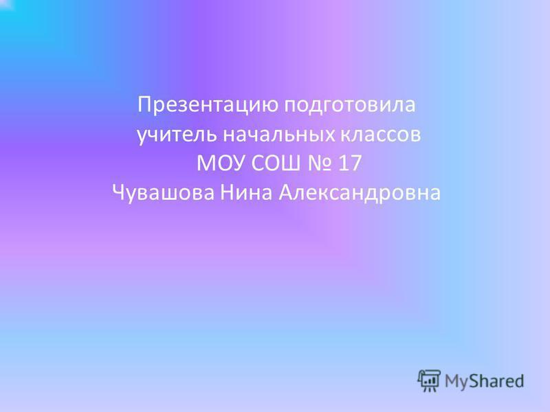 Презентацию подготовила учитель начальных классов МОУ СОШ 17 Чувашова Нина Александровна