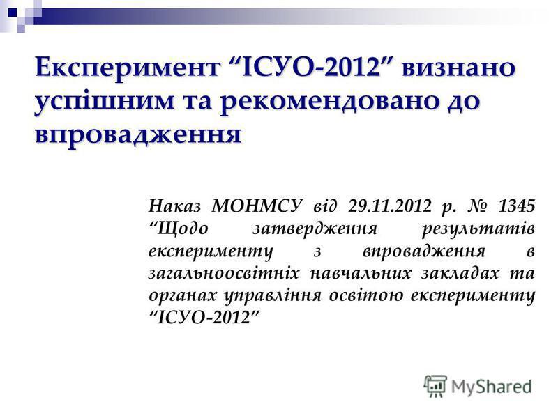 Наказ МОНМСУ від 29.11.2012 р. 1345 Щодо затвердження результатів експерименту з впровадження в загальноосвітніх навчальних закладах та органах управління освітою експерименту ІСУО-2012 Експеримент ІСУО-2012 визнано успішним та рекомендовано до впров