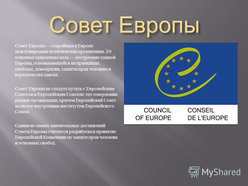 Ссовет Европы C совет Европы старейшая в Европе международная политическая организация. Её основная заявленная цель построение единой Европы, основывающейся на принципах свободы, демократии, защиты прав человека и верховенства закона. Ссовет Европы н