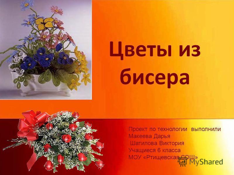 Цветы из бисера Проект по технологии выполнили Макеева Дарья Шатилова Виктория Учащиеся 6 класса МОУ «Ртищевская СОШ»