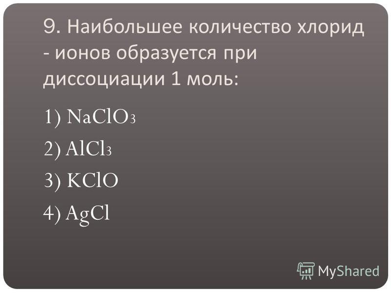 9. Наибольшее количество хлорид - ионов образуется при диссоциации 1 моль : 1) NaClO 3 2) AlCl 3 3) KClO 4) AgCl